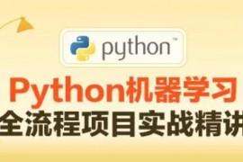 Python机器学习全流程项目实战精讲_Python机器学习视频教程_附课程配套资料